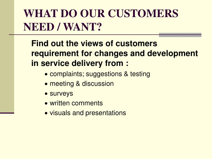 WHAT DO OUR CUSTOMERS NEED / WANT?