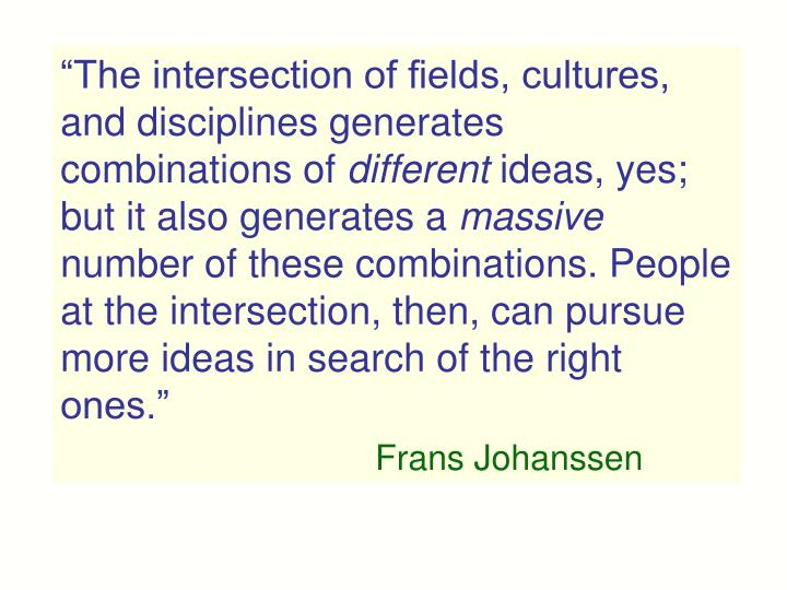 """The intersection of fields, cultures, and disciplines generates combinations of"