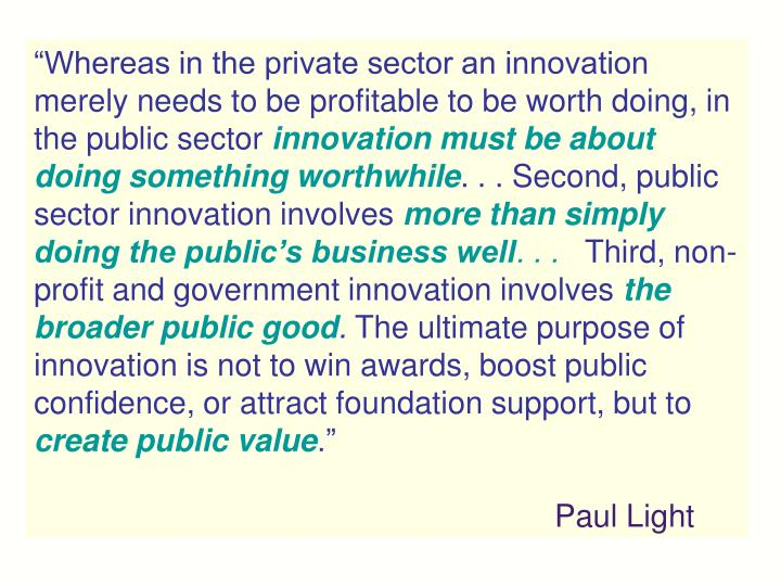 """Whereas in the private sector an innovation merely needs to be profitable to be worth doing, in the public sector"