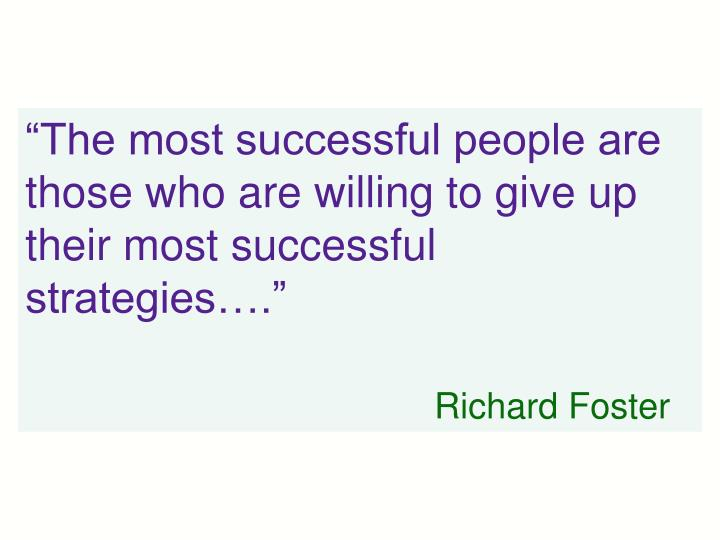 """The most successful people are those who are willing to give up their most successful strategies…."""