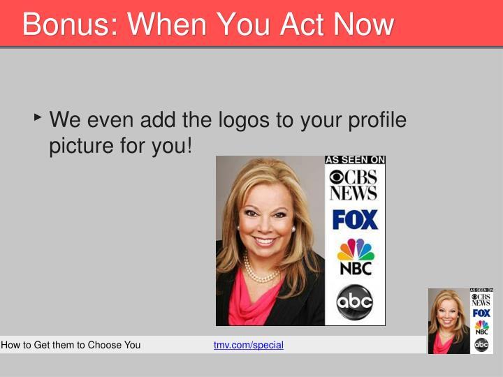 Bonus: When You Act Now