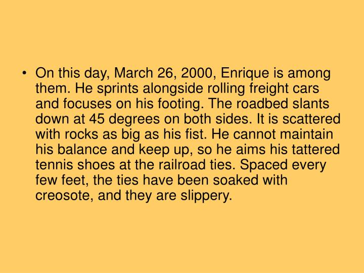 On this day, March 26, 2000, Enrique is among them. He sprints alongside rolling freight cars and focuses on his footing. The roadbed slants down at 45 degrees on both sides. It is scattered with rocks as big as his fist. He cannot maintain his balance and keep up, so he aims his tattered tennis shoes at the railroad ties. Spaced every few feet, the ties have been soaked with creosote, and they are slippery.