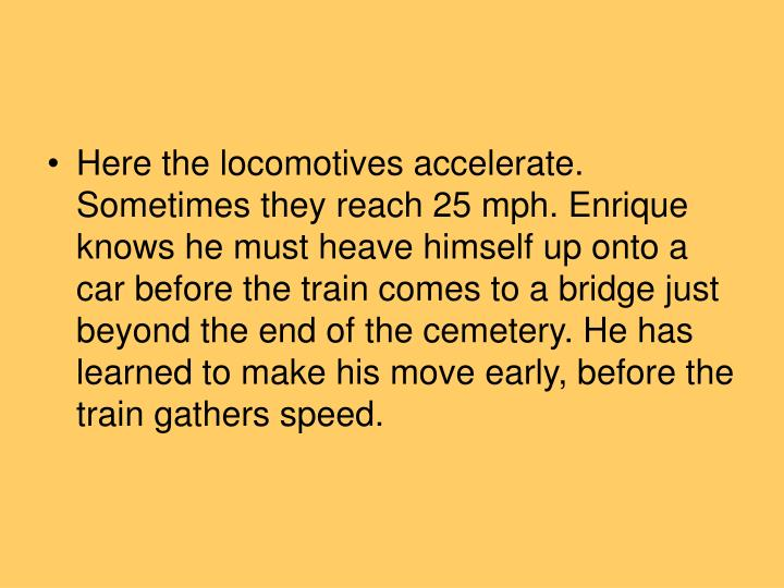 Here the locomotives accelerate. Sometimes they reach 25 mph. Enrique knows he must heave himself up onto a car before the train comes to a bridge just beyond the end of the cemetery. He has learned to make his move early, before the train gathers speed.