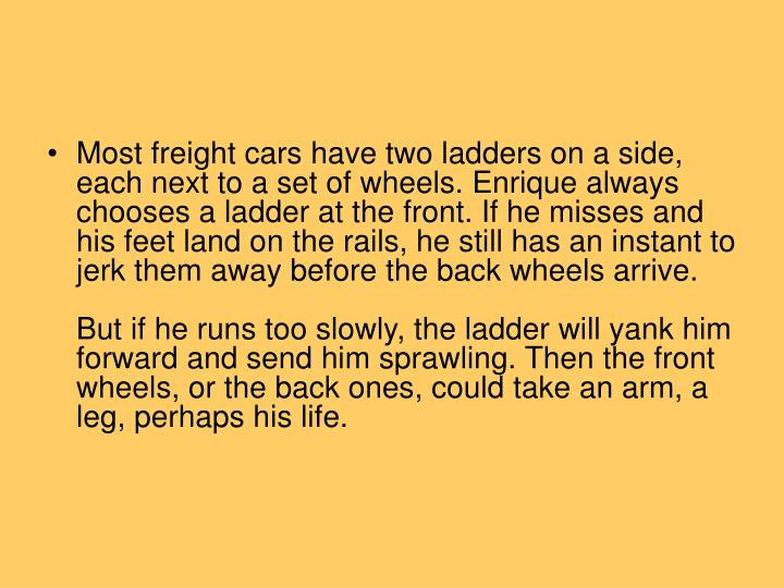 Most freight cars have two ladders on a side, each next to a set of wheels. Enrique always chooses a ladder at the front. If he misses and his feet land on the rails, he still has an instant to jerk them away before the back wheels arrive.