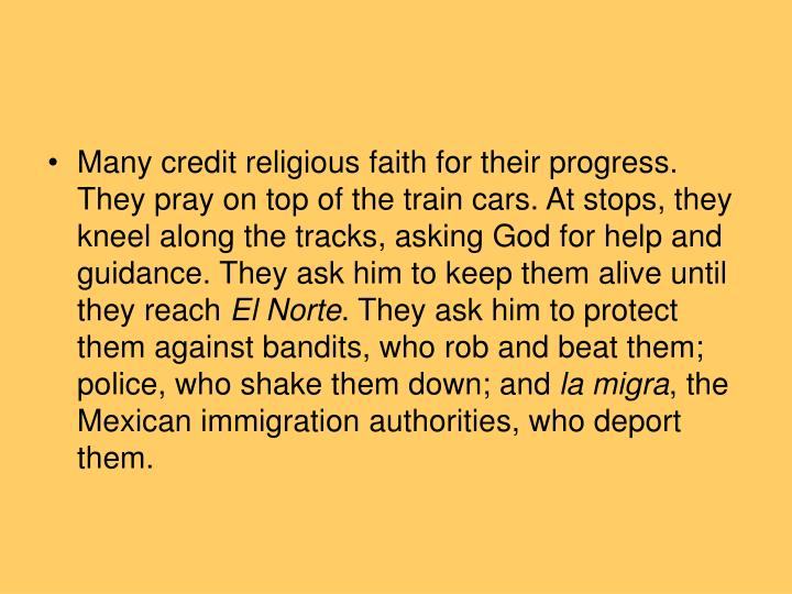 Many credit religious faith for their progress. They pray on top of the train cars. At stops, they kneel along the tracks, asking God for help and guidance. They ask him to keep them alive until they reach