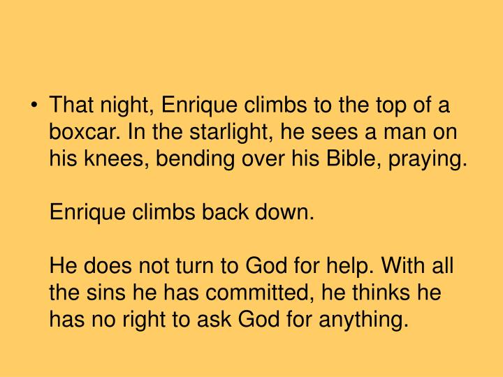 That night, Enrique climbs to the top of a boxcar. In the starlight, he sees a man on his knees, bending over his Bible, praying.