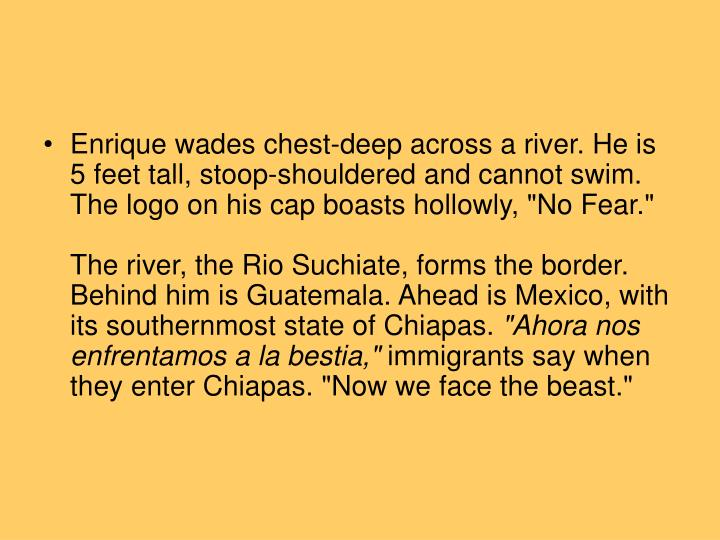 """Enrique wades chest-deep across a river. He is 5 feet tall, stoop-shouldered and cannot swim. The logo on his cap boasts hollowly, """"No Fear."""""""