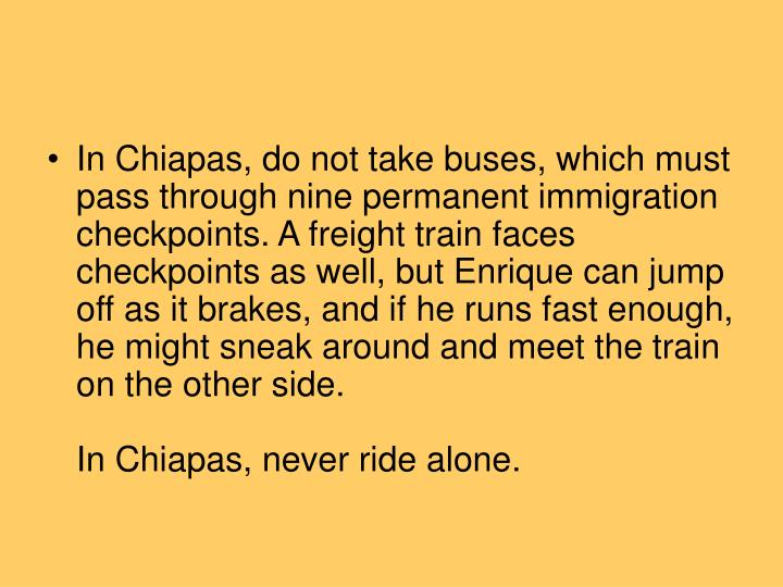 In Chiapas, do not take buses, which must pass through nine permanent immigration checkpoints. A freight train faces checkpoints as well, but Enrique can jump off as it brakes, and if he runs fast enough, he might sneak around and meet the train on the other side.