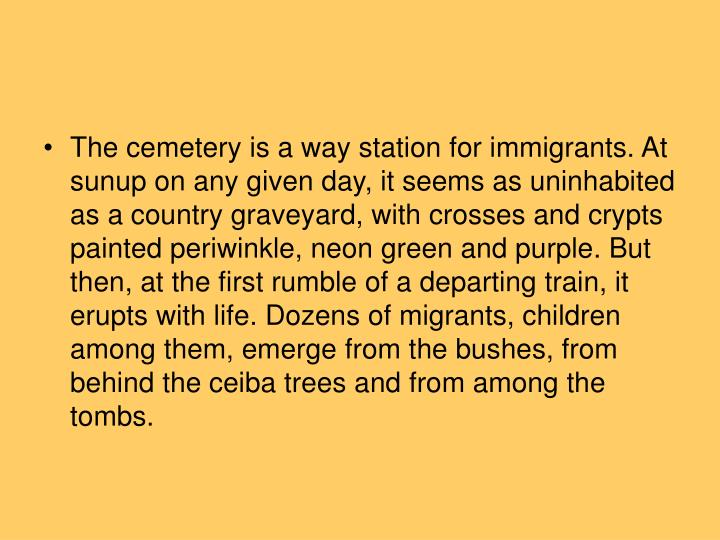 The cemetery is a way station for immigrants. At sunup on any given day, it seems as uninhabited as a country graveyard, with crosses and crypts painted periwinkle, neon green and purple. But then, at the first rumble of a departing train, it erupts with life. Dozens of migrants, children among them, emerge from the bushes, from behind the ceiba trees and from among the tombs.