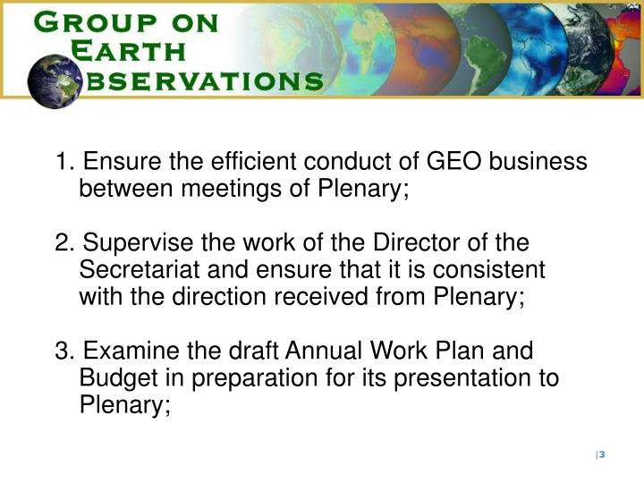1. Ensure the efficient conduct of GEO business between meetings of Plenary;