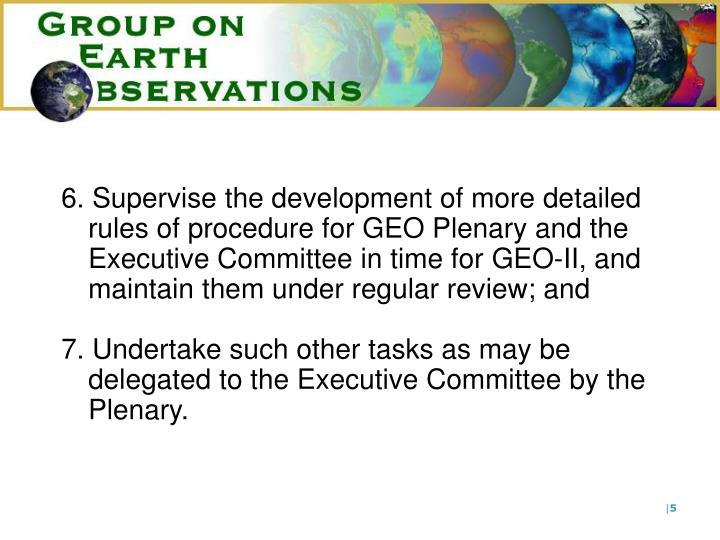6. Supervise the development of more detailed rules of procedure for GEO Plenary and the Executive Committee in time for
