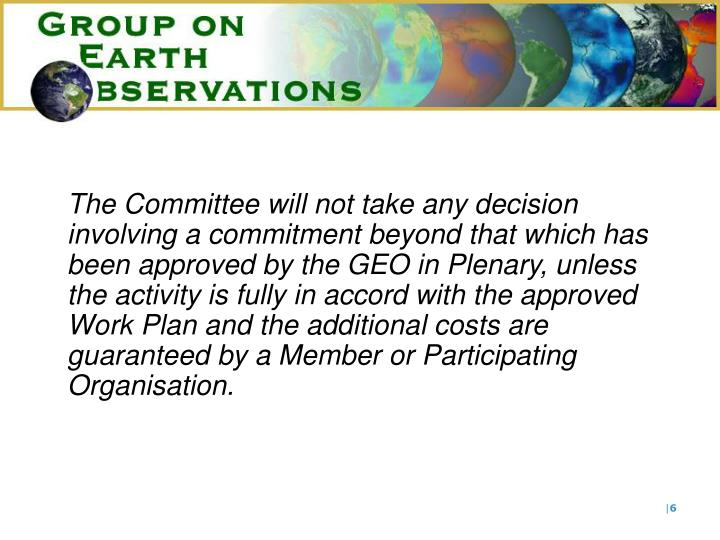 The Committee will not take any decision involving a commitment beyond that which has been approved by the GEO in Plenary, unless the activity is fully in accord with the approved Work Plan and the additional costs are guaranteed by a Member or Participating Organisation.