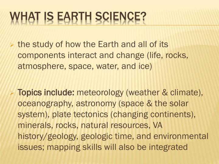 the study of how the Earth and all of its components interact and change (life, rocks, atmosphere, space, water, and ice)