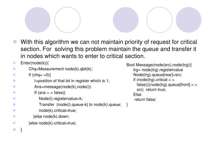 With this algorithm we can not maintain priority of request for critical section. For  solving this problem maintain the queue and transfer it in nodes which wants to enter to critical section.