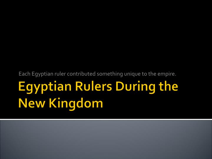 Each Egyptian ruler contributed something unique to the empire.