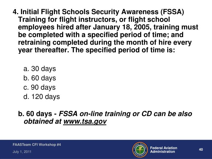 4. Initial Flight Schools Security Awareness (FSSA) Training for flight instructors, or flight school employees hired after January 18, 2005, training must be completed with a specified period of time; and retraining completed during the month of hire every year thereafter. The specified period of time is: