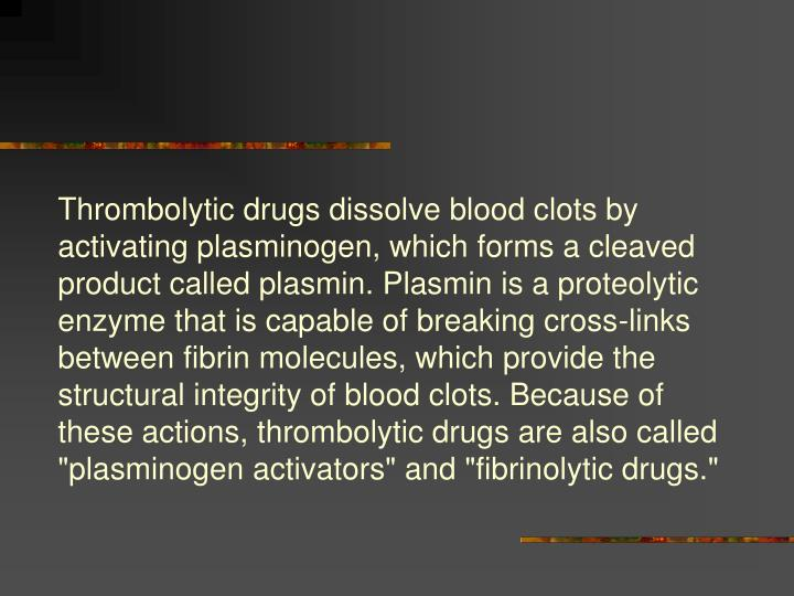 "Thrombolytic drugs dissolve blood clots by activating plasminogen, which forms a cleaved product called plasmin. Plasmin is a proteolytic enzyme that is capable of breaking cross-links between fibrin molecules, which provide the structural integrity of blood clots. Because of these actions, thrombolytic drugs are also called ""plasminogen activators"" and ""fibrinolytic drugs."""