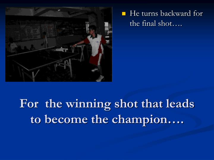 For  the winning shot that leads  to become the champion….