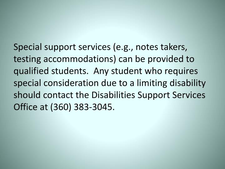 Special support services (e.g., notes takers, testing accommodations) can be provided to qualified students.  Any student who requires special consideration due to a limiting disability should contact the Disabilities Support Services Office at (360) 383-3045.