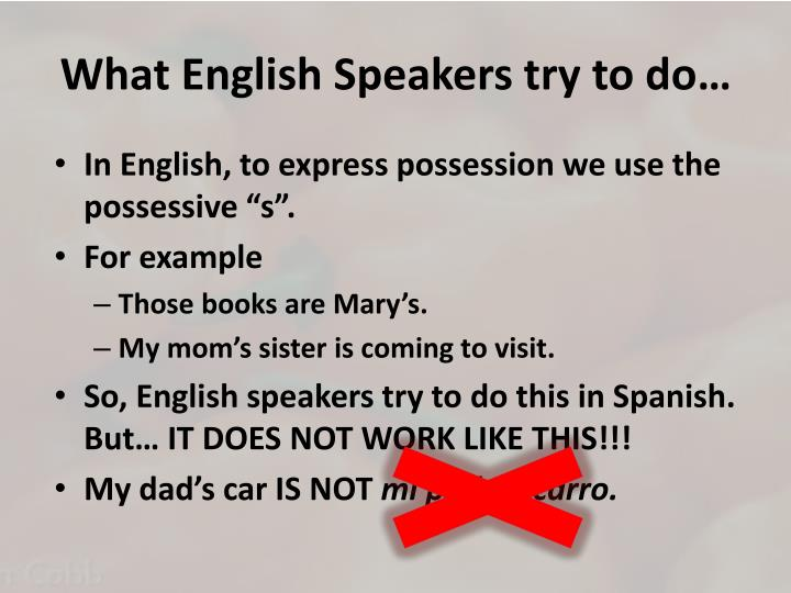 What English Speakers try to do…