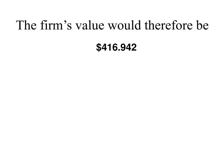 The firm's value would therefore be