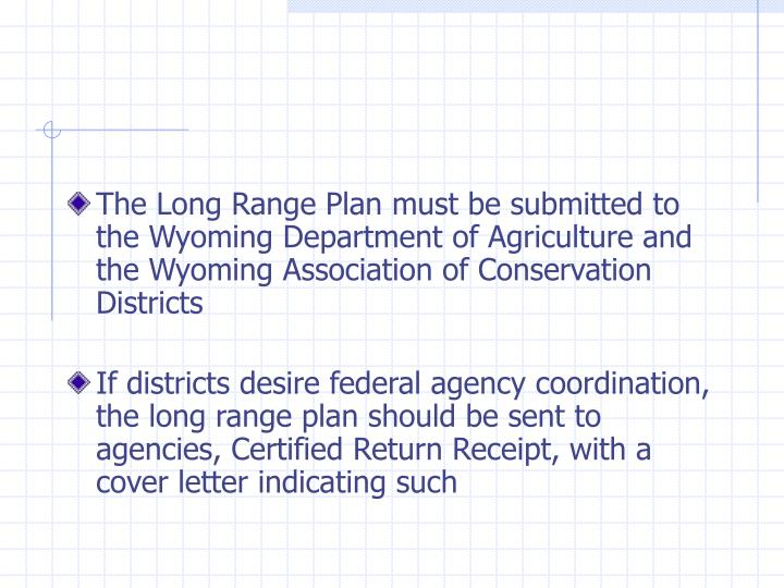 The Long Range Plan must be submitted to the Wyoming Department of Agriculture and the Wyoming Association of Conservation Districts