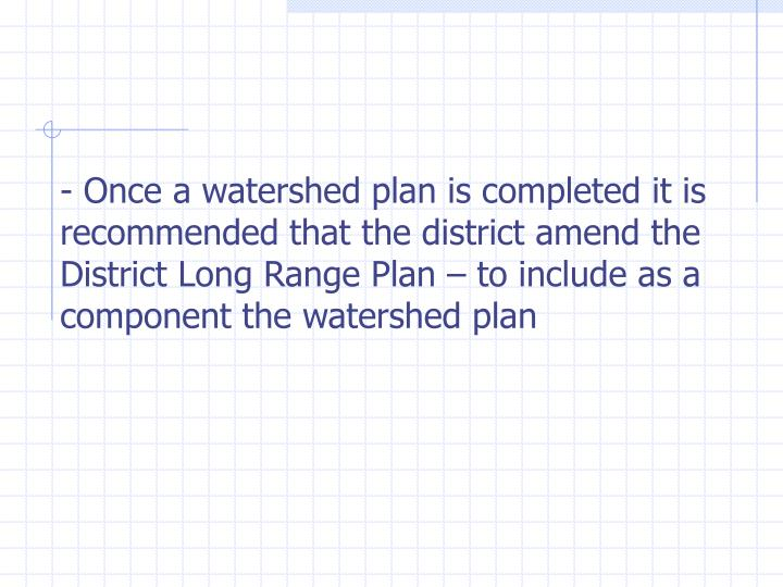 - Once a watershed plan is completed it is recommended that the district amend the  District Long Range Plan – to include as a component the watershed plan