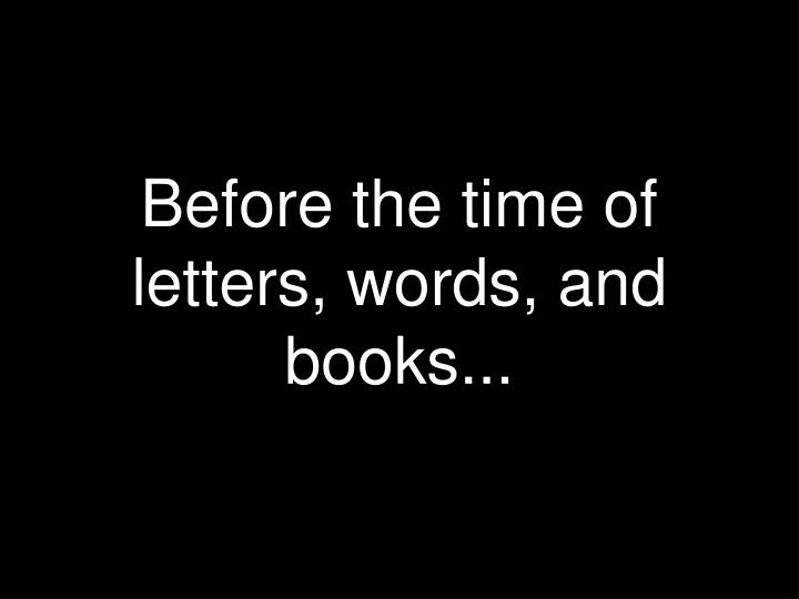 Before the time of letters words and books