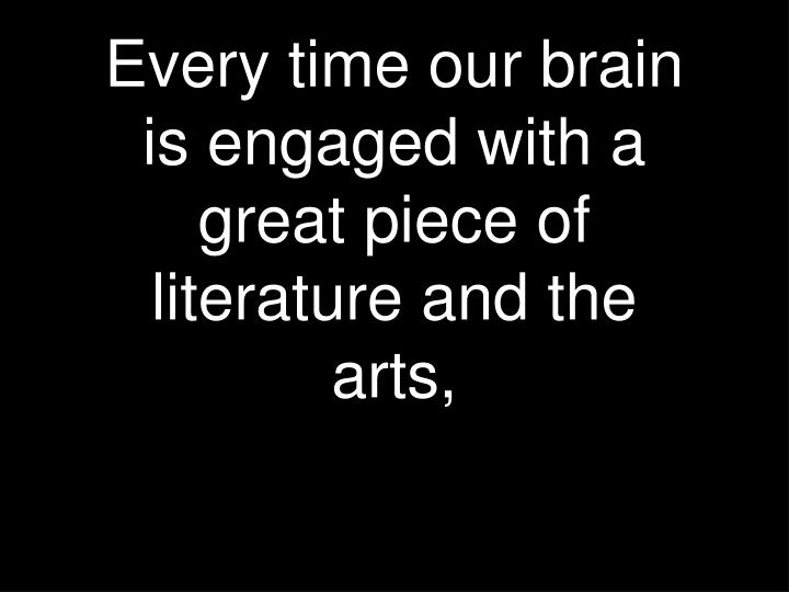 Every time our brain is engaged with a great piece of literature and the arts,