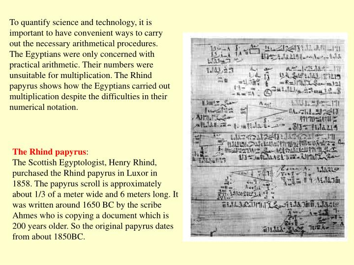 To quantify science and technology, it is important to have convenient ways to carry out the necessary arithmetical procedures. The Egyptians were only concerned with practical arithmetic. Their numbers were unsuitable for multiplication. The Rhind papyrus shows how the Egyptians carried out multiplication despite the difficulties in their numerical notation.