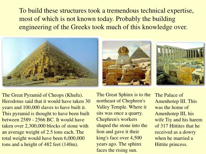 To build these structures took a tremendous technical expertise, most of which is not known today. Probably the building engineering of the Greeks took much of this knowledge over.
