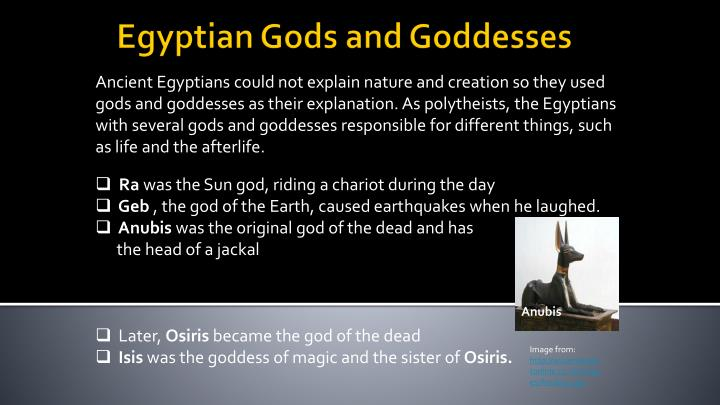 Ancient Egyptians could not explain nature and creation so they used gods and goddesses as their explanation. As polytheists, the Egyptians with several gods and goddesses responsible for different things, such as life and the afterlife.