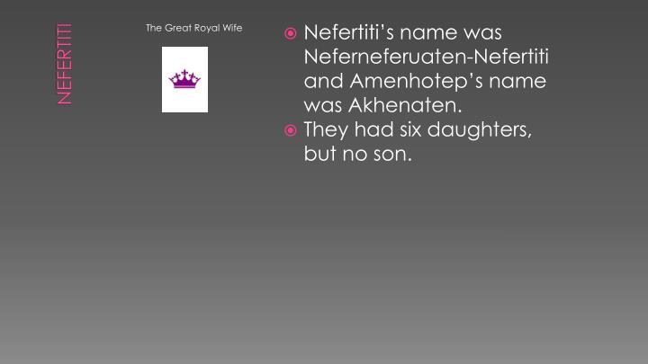 Nefertiti's name was Neferneferuaten-Nefertiti and Amenhotep's name was Akhenaten.