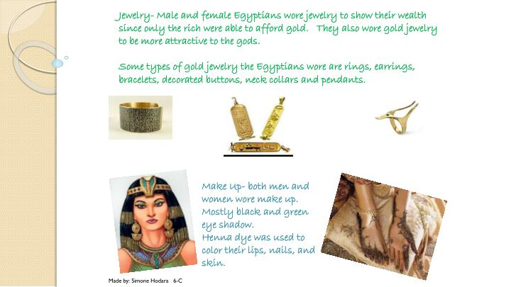 Jewelry- Male and female Egyptians wore jewelry to show their wealth since only the rich were able to afford gold.   They also wore gold jewelry to be more attractive to the gods.