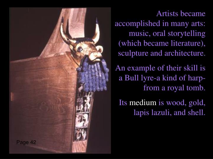 Artists became accomplished in many arts: music, oral storytelling (which became literature), sculpture and architecture.