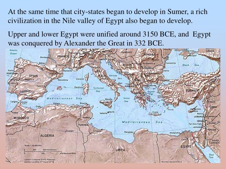 At the same time that city-states began to develop in Sumer, a rich civilization in the Nile valley of Egypt also began to develop.