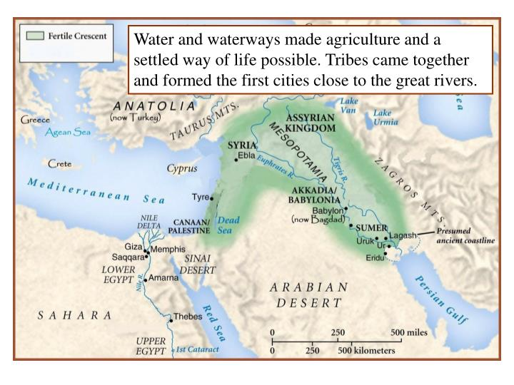 Water and waterways made agriculture and a settled way of life possible. Tribes came together and formed the first cities close to the great rivers.