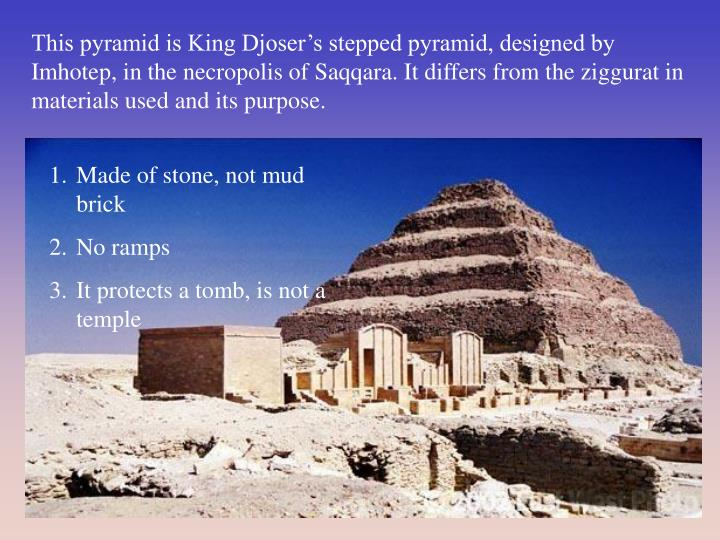 This pyramid is King Djoser's stepped pyramid, designed by Imhotep, in the necropolis of Saqqara. It differs from the ziggurat in materials used and its purpose.