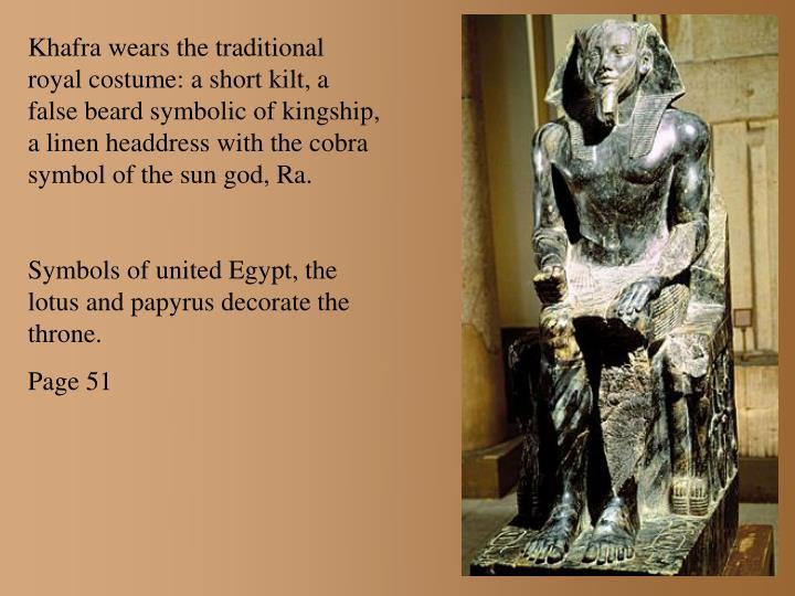 Khafra wears the traditional royal costume: a short kilt, a false beard symbolic of kingship, a linen headdress with the cobra symbol of the sun god, Ra.