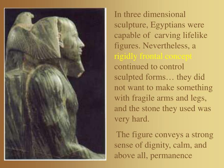 In three dimensional sculpture, Egyptians were capable of  carving lifelike figures. Nevertheless, a