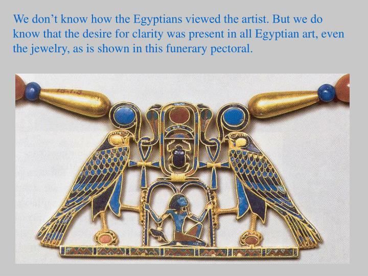 We don't know how the Egyptians viewed the artist. But we do know that the desire for clarity was present in all Egyptian art, even the jewelry, as is shown in this funerary pectoral.