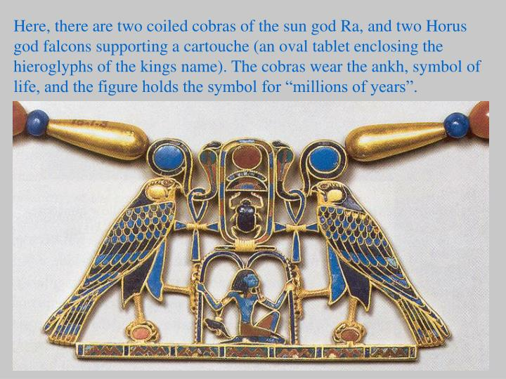 """Here, there are two coiled cobras of the sun god Ra, and two Horus god falcons supporting a cartouche (an oval tablet enclosing the hieroglyphs of the kings name). The cobras wear the ankh, symbol of life, and the figure holds the symbol for """"millions of years""""."""