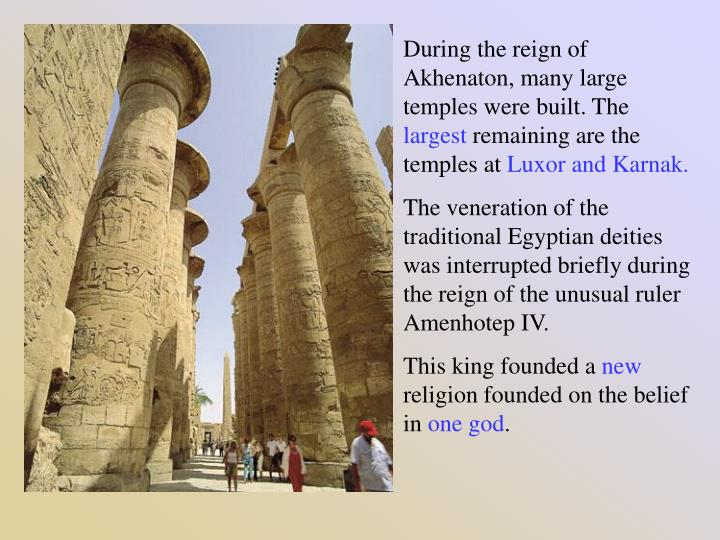 During the reign of Akhenaton, many large temples were built. The