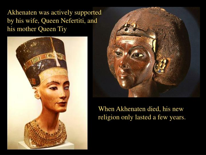 Akhenaten was actively supported by his wife, Queen Nefertiti, and his mother Queen Tiy