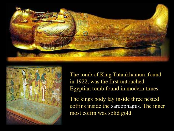 The tomb of King Tutankhamun, found in 1922, was the first untouched Egyptian tomb found in modern times.