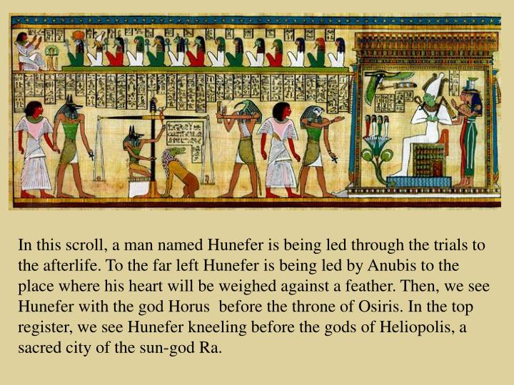 In this scroll, a man named Hunefer is being led through the trials to the afterlife. To the far left Hunefer is being led by Anubis to the place where his heart will be weighed against a feather. Then, we see Hunefer with the god Horus  before the throne of Osiris. In the top register, we see Hunefer kneeling before the gods of Heliopolis, a sacred city of the sun-god Ra.
