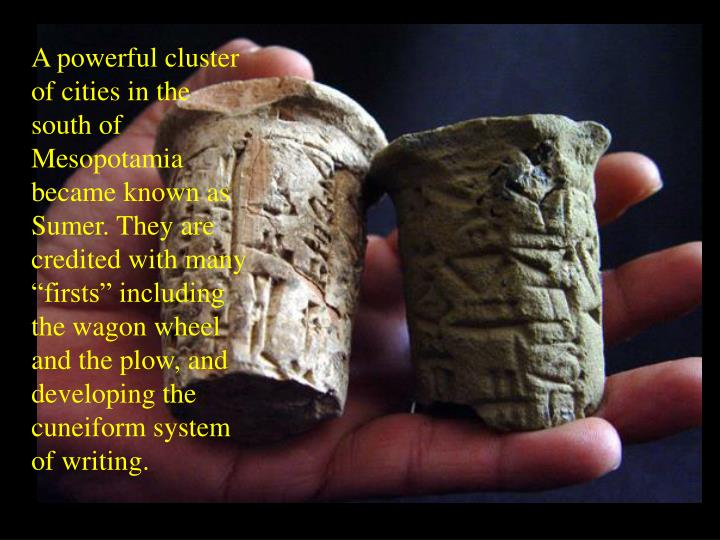 """A powerful cluster of cities in the south of Mesopotamia became known as Sumer. They are credited with many """"firsts"""" including the wagon wheel and the plow, and developing the cuneiform system of writing."""