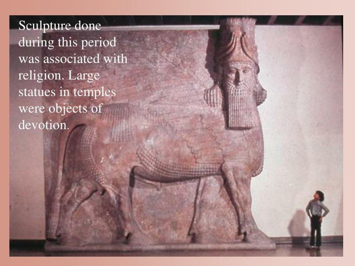 Sculpture done during this period was associated with religion. Large statues in temples were objects of devotion