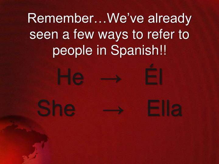 Remember we ve already seen a few ways to refer to people in spanish