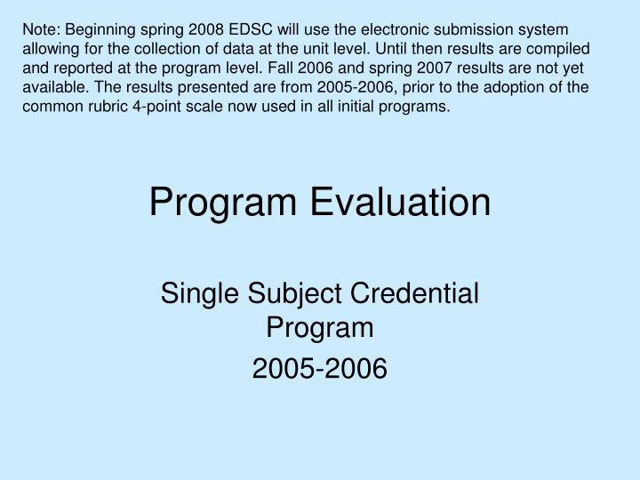 Note: Beginning spring 2008 EDSC will use the electronic submission system allowing for the collection of data at the unit level. Until then results are compiled and reported at the program level. Fall 2006 and spring 2007 results are not yet available. The results presented are from 2005-2006, prior to the adoption of the common rubric 4-point scale now used in all initial programs.